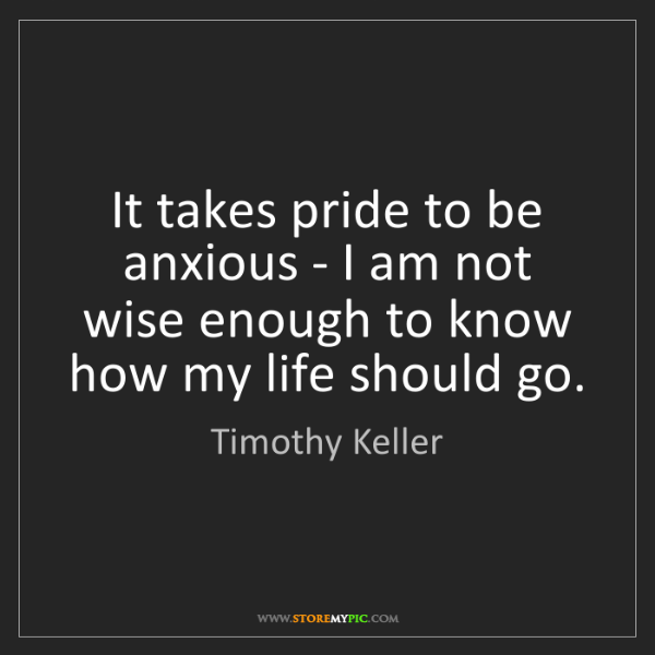 Timothy Keller: It takes pride to be anxious - I am not wise enough to...