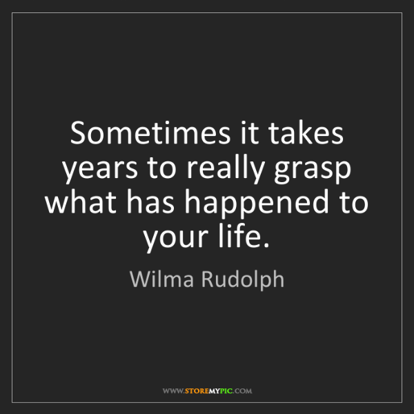 Wilma Rudolph: Sometimes it takes years to really grasp what has happened...