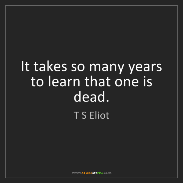 T S Eliot: It takes so many years to learn that one is dead.