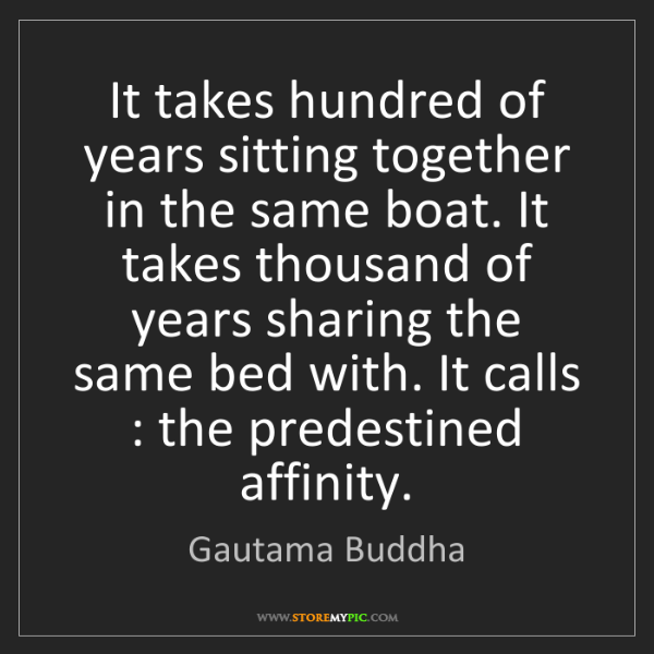 Gautama Buddha: It takes hundred of years sitting together in the same...