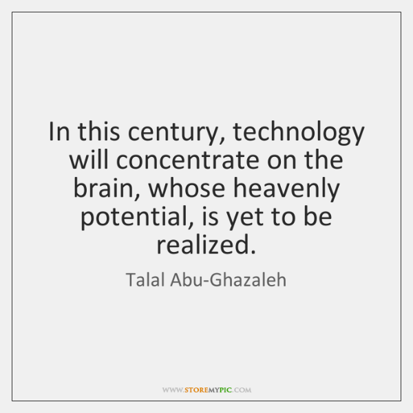 In this century, technology will concentrate on the brain, whose heavenly potential, ...