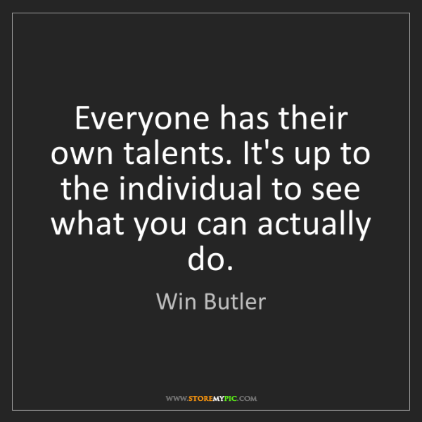 Win Butler: Everyone has their own talents. It's up to the individual...