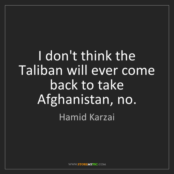 Hamid Karzai: I don't think the Taliban will ever come back to take...