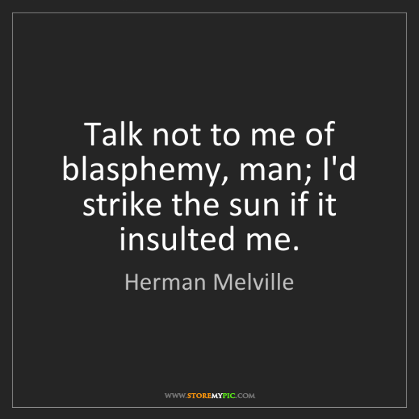 Herman Melville: Talk not to me of blasphemy, man; I'd strike the sun...