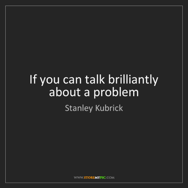 Stanley Kubrick: If you can talk brilliantly about a problem