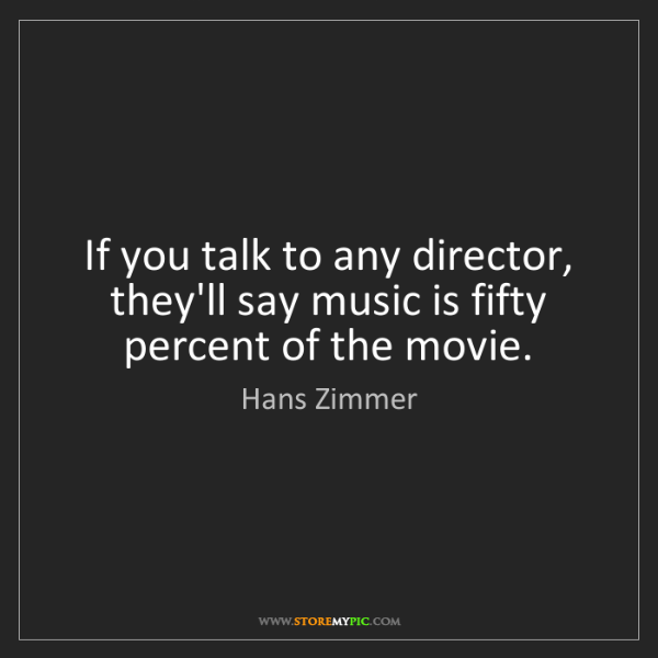 Hans Zimmer: If you talk to any director, they'll say music is fifty...