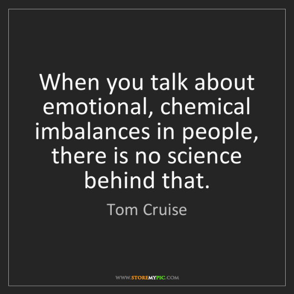 Tom Cruise: When you talk about emotional, chemical imbalances in...