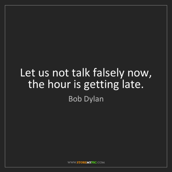 Bob Dylan: Let us not talk falsely now, the hour is getting late.