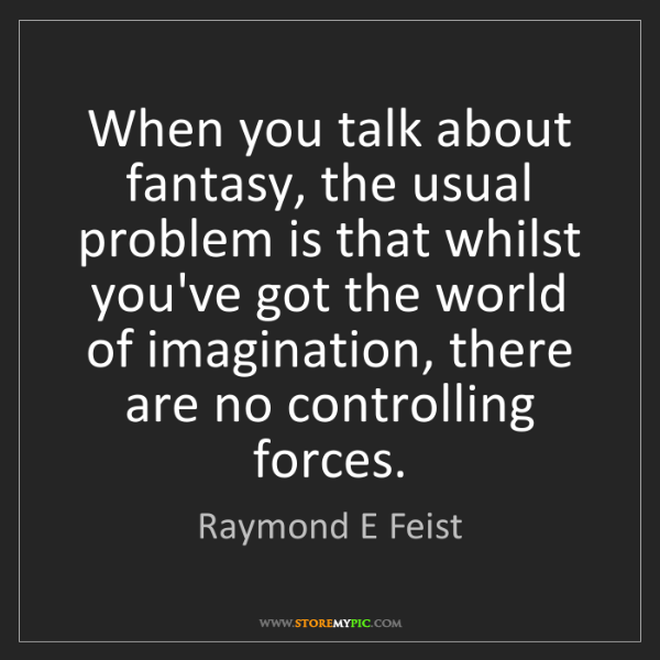 Raymond E Feist: When you talk about fantasy, the usual problem is that...