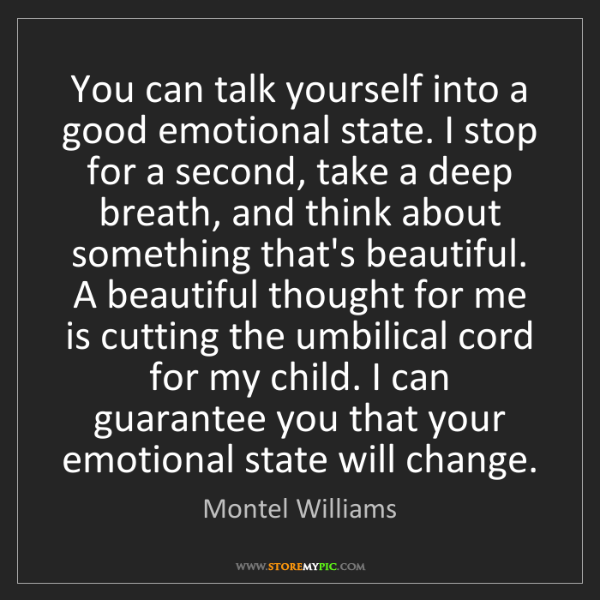Montel Williams: You can talk yourself into a good emotional state. I...