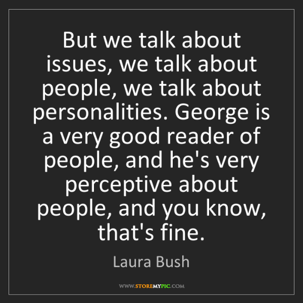 Laura Bush: But we talk about issues, we talk about people, we talk...