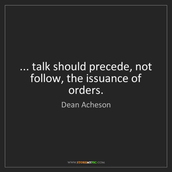 Dean Acheson: ... talk should precede, not follow, the issuance of...