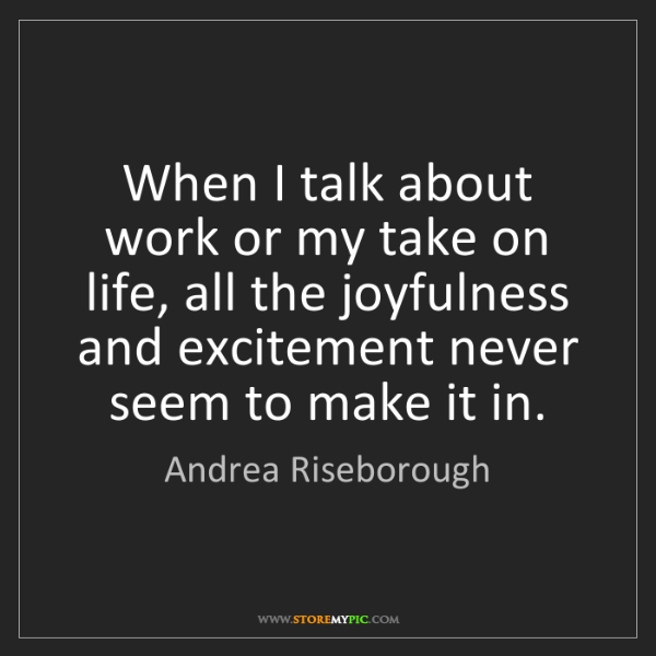 Andrea Riseborough: When I talk about work or my take on life, all the joyfulness...