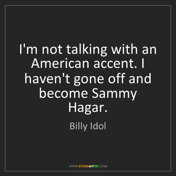 Billy Idol: I'm not talking with an American accent. I haven't gone...