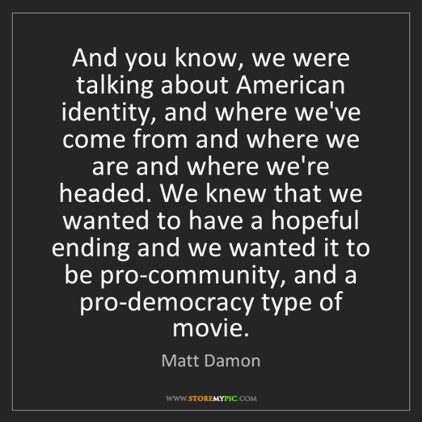 Matt Damon: And you know, we were talking about American identity,...