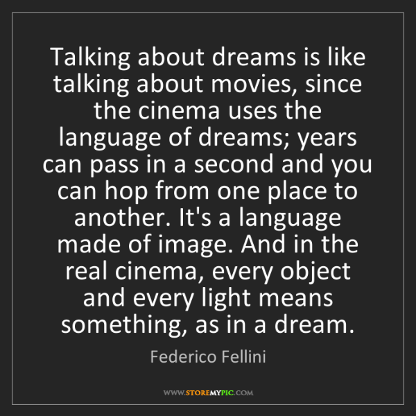 Federico Fellini: Talking about dreams is like talking about movies, since...