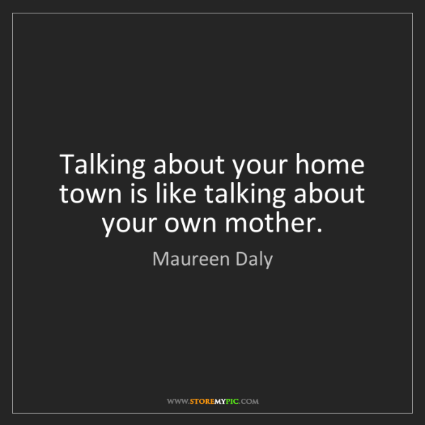 Maureen Daly: Talking about your home town is like talking about your...