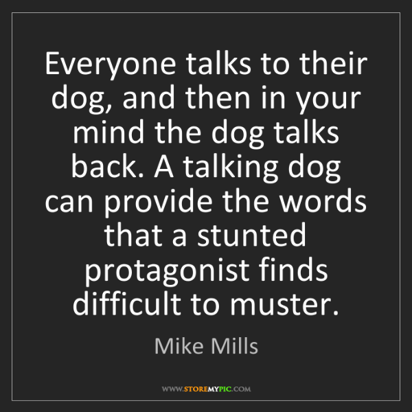 Mike Mills: Everyone talks to their dog, and then in your mind the...