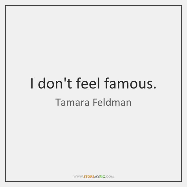 I don't feel famous.
