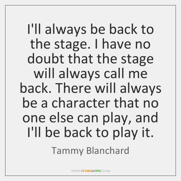 I'll always be back to the stage. I have no doubt that ...