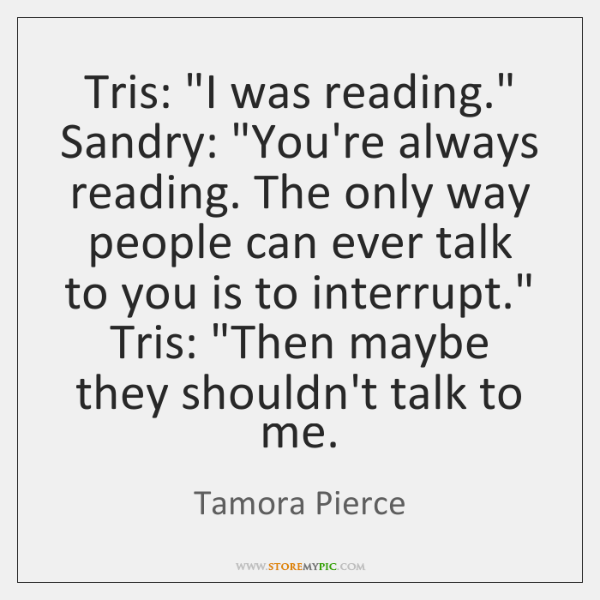 "Tris: ""I was reading."" Sandry: ""You're always reading. The only way people ..."