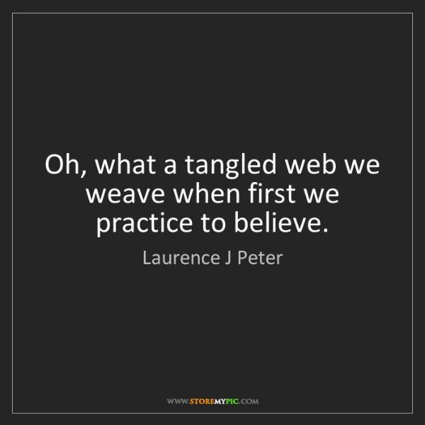 Laurence J Peter: Oh, what a tangled web we weave when first we practice...