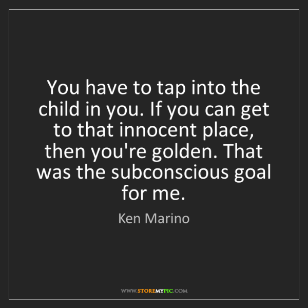 Ken Marino: You have to tap into the child in you. If you can get...