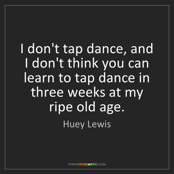 Huey Lewis: I don't tap dance, and I don't think you can learn to...