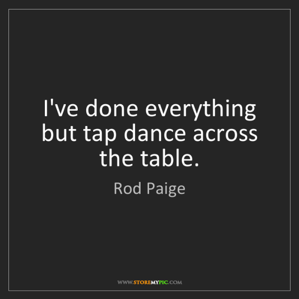 Rod Paige: I've done everything but tap dance across the table.