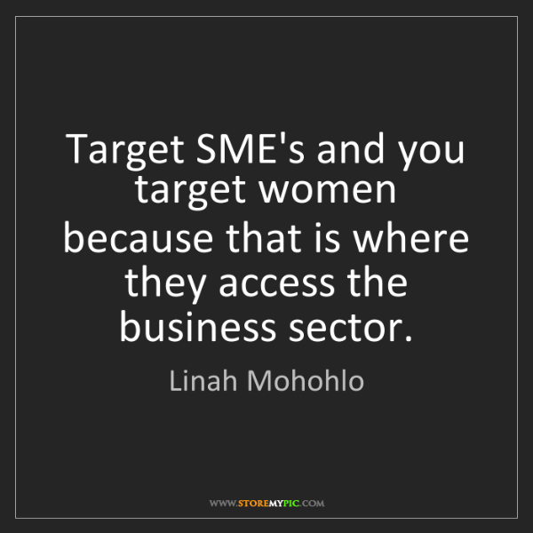 Linah Mohohlo: Target SME's and you target women because that is where...