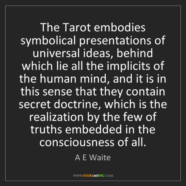 A E Waite: The Tarot embodies symbolical presentations of universal...
