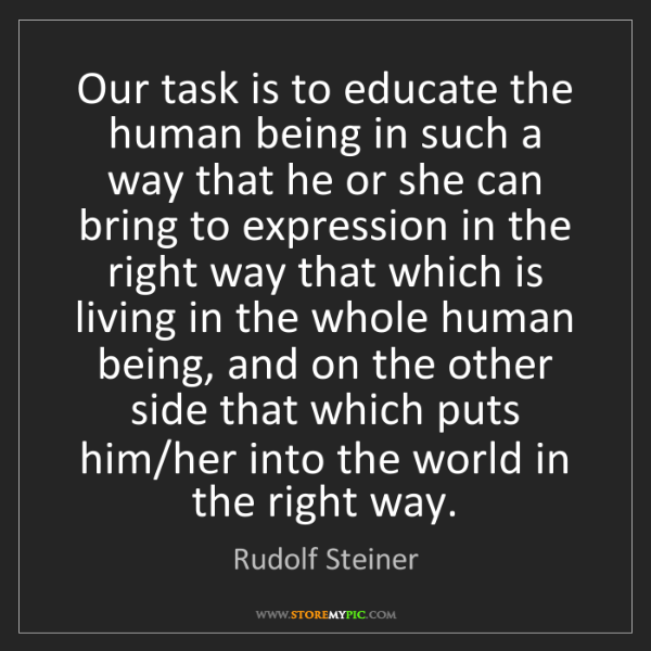 Rudolf Steiner: Our task is to educate the human being in such a way...