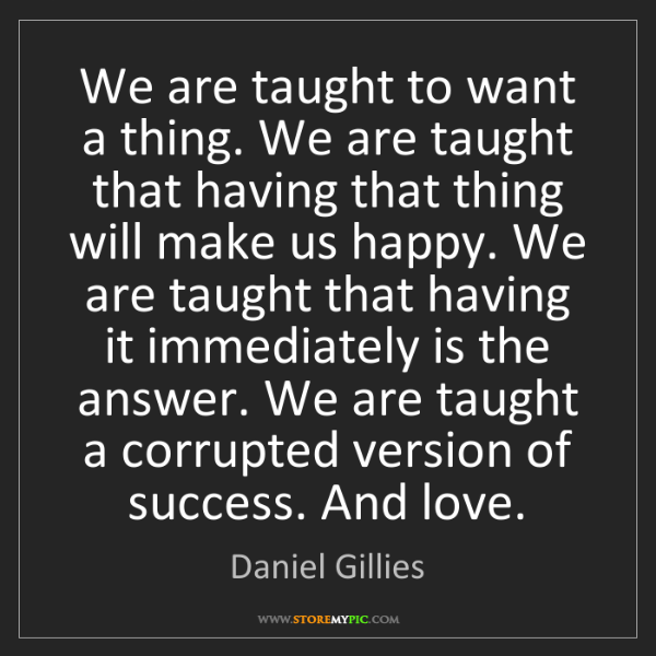 Daniel Gillies: We are taught to want a thing. We are taught that having...