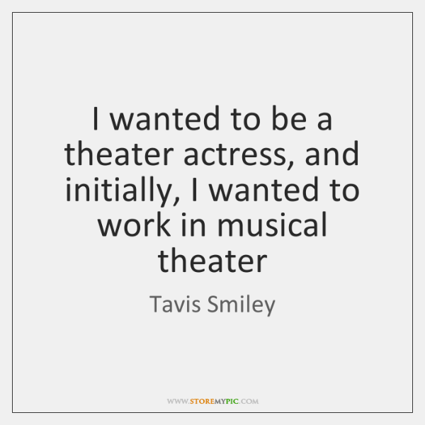 I wanted to be a theater actress, and initially, I wanted to ...