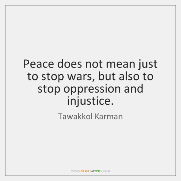 Peace does not mean just to stop wars, but also to stop ...
