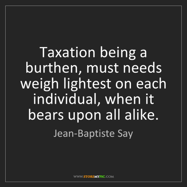 Jean-Baptiste Say: Taxation being a burthen, must needs weigh lightest on...
