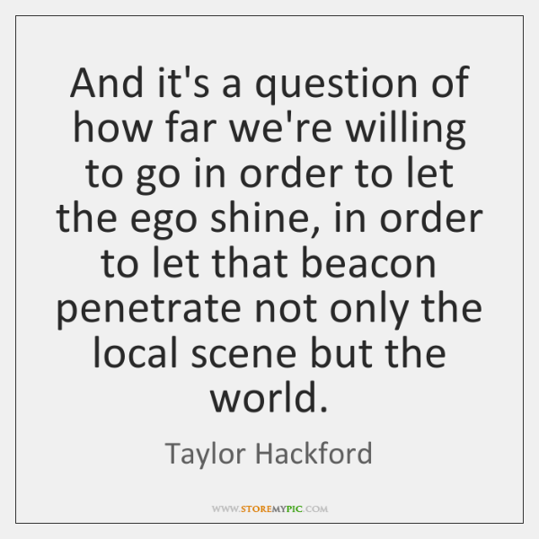 And it's a question of how far we're willing to go in ...