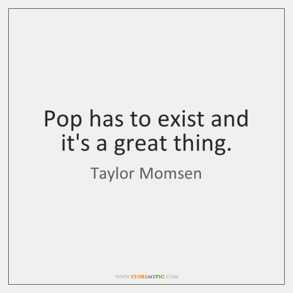 Pop has to exist and it's a great thing.