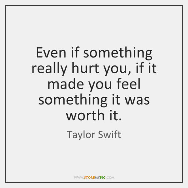 Even if something really hurt you, if it made you feel something ...