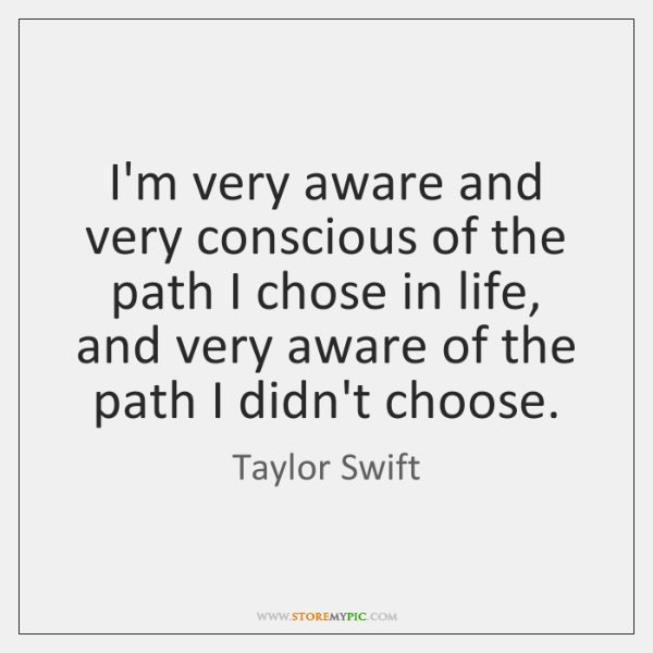 I'm very aware and very conscious of the path I chose in ...