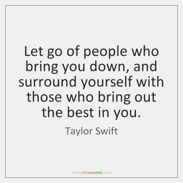 Let go of people who bring you down, and surround yourself with ...