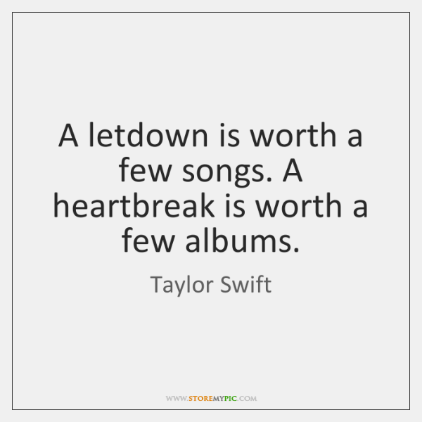 A letdown is worth a few songs. A heartbreak is worth a ...