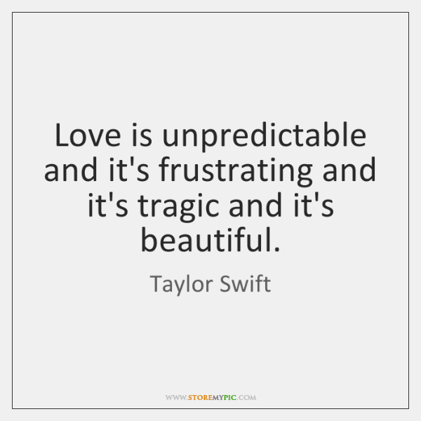 Love is unpredictable and it's frustrating and it's tragic and it's beautiful.