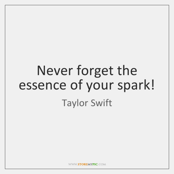 Never forget the essence of your spark!