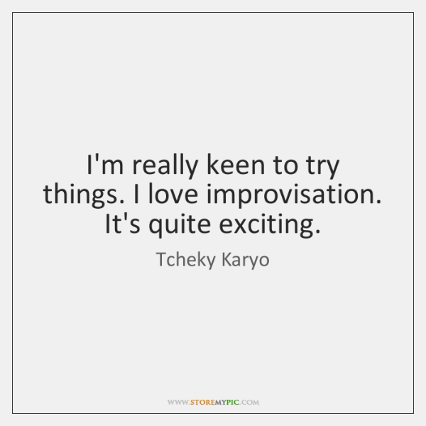 I'm really keen to try things. I love improvisation. It's quite exciting.