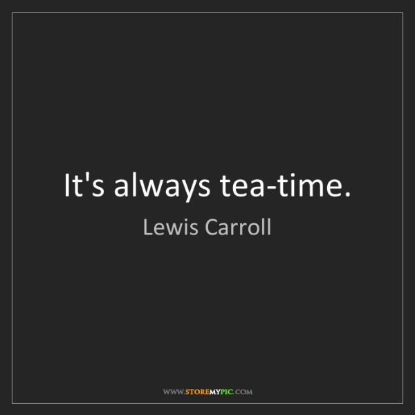 Lewis Carroll: It's always tea-time.