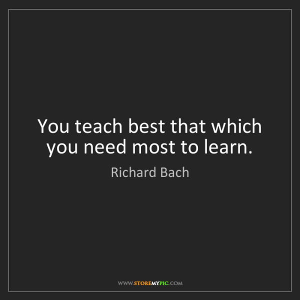 Richard Bach: You teach best that which you need most to learn.