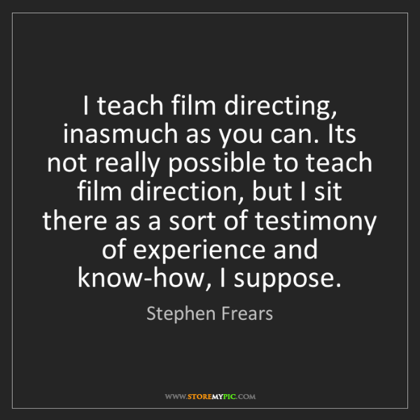 Stephen Frears: I teach film directing, inasmuch as you can. Its not...