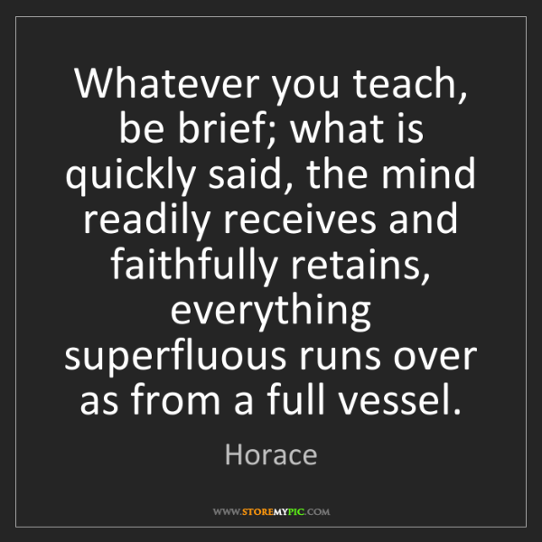 Horace: Whatever you teach, be brief; what is quickly said, the...