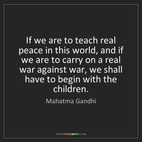 Mahatma Gandhi: If we are to teach real peace in this world, and if we...